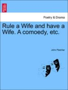 Rule a Wife and have a Wife. A comoedy, etc.