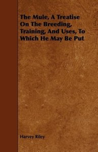 The Mule, a Treatise on the Breeding, Training, and Uses, to Whi