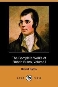 The Complete Works of Robert Burns, Volume I (of III), Containin