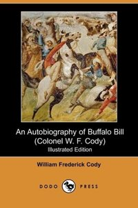 An Autobiography of Buffalo Bill (Colonel W. F. Cody) (Illustrat