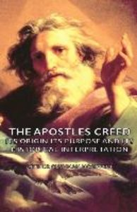 The Apostles Creed - Its Origin Its Purpose and Its Historical I