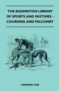 The Badminton Library of Sports and Pastimes - Coursing and Falc