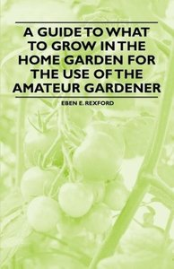 A Guide to What to Grow in the Home Garden for the Use of the Am