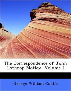 The Correspondence of John Lothrop Motley, Volume I