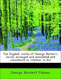 The English works of George Herbert, newly arranged and annotate