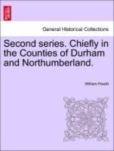 Second series. Chiefly in the Counties of Durham and Northumberl