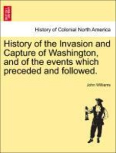 History of the Invasion and Capture of Washington, and of the ev