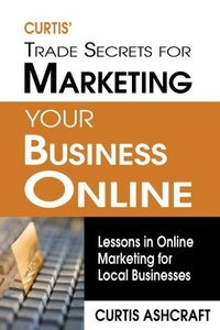 Curtis' Trade Secrets for Marketing Your Business Online