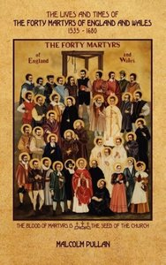 The Lives and Times of Forty Martyrs of England and Wales 1535 -