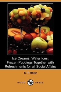 Ice Creams, Water Ices, Frozen Puddings Together with Refreshmen