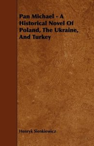 Pan Michael - A Historical Novel of Poland, the Ukraine, and Tur
