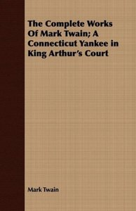The Complete Works Of Mark Twain; A Connecticut Yankee in King A