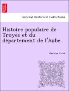 Histoire populaire de Troyes et du de´partement de l'Aube.