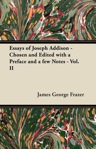 Essays of Joseph Addison - Chosen and Edited with a Preface and