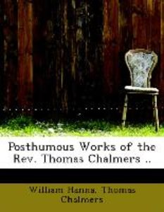 Posthumous Works of the Rev. Thomas Chalmers ..