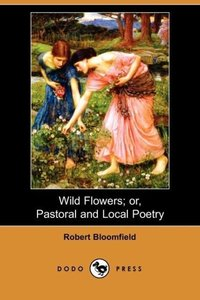 Wild Flowers; Or, Pastoral and Local Poetry (Dodo Press)