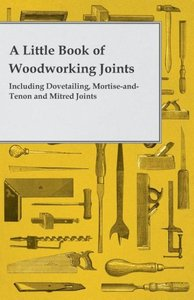 A Little Book of Woodworking Joints - Including Dovetailing, Mor