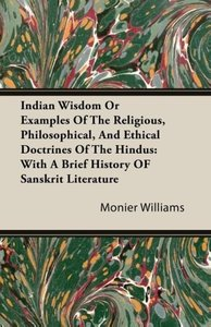 Indian Wisdom or Examples of the Religious, Philosophical, and E