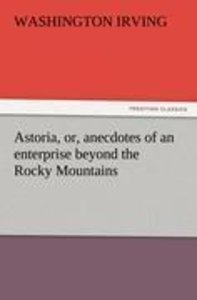 Astoria, or, anecdotes of an enterprise beyond the Rocky Mountai