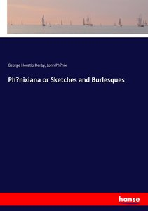 Phoenixiana or Sketches and Burlesques