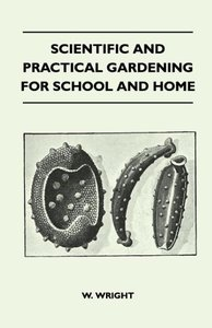 Scientific And Practical Gardening - For School And Home