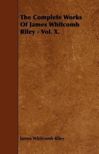 The Complete Works Of James Whitcomb Riley - Vol. X.