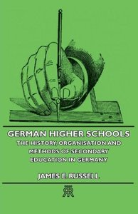 German Higher Schools - The History, Organisation and Methods of