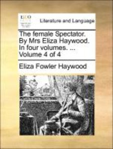 The female Spectator. By Mrs Eliza Haywood. In four volumes. ...