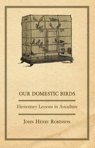 Our Domestic Birds - Elementary Lessons in Aviculture