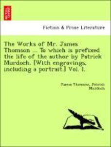 The Works of Mr. James Thomson ... To which is prefixed the life