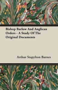 Bishop Barlow And Anglican Orders - A Study Of The Original Docu