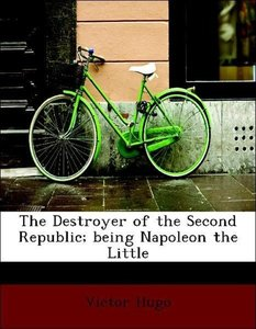 The Destroyer of the Second Republic; being Napoleon the Little