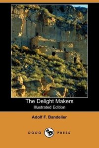 The Delight Makers (Illustrated Edition) (Dodo Press)