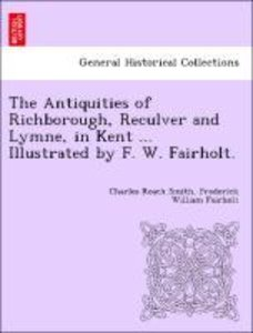 The Antiquities of Richborough, Reculver and Lymne, in Kent ...