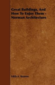 Great Buildings, and How to Enjoy Them - Norman Architecture