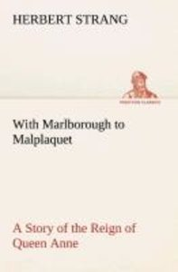 With Marlborough to Malplaquet A Story of the Reign of Queen Ann