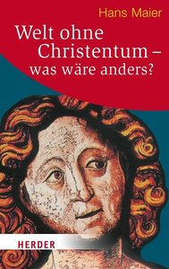 Maier, H: Welt ohne Christentum - was wäre anders?