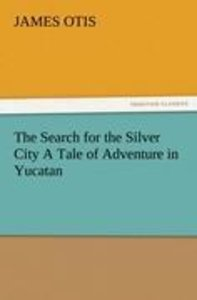 The Search for the Silver City A Tale of Adventure in Yucatan