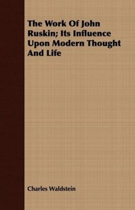 The Work Of John Ruskin; Its Influence Upon Modern Thought And L