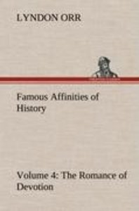 Famous Affinities of History - Volume 4 The Romance of Devotion