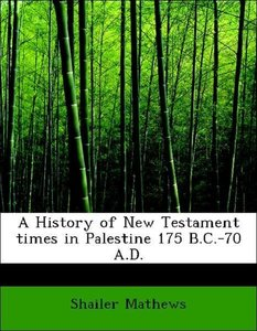 A History of New Testament times in Palestine 175 B.C.-70 A.D.