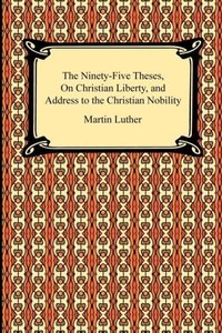 The Ninety-Five Theses, On Christian Liberty, and Address to the