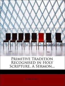 Primitive Tradition Recognised in Holy Scripture. A Sermon...
