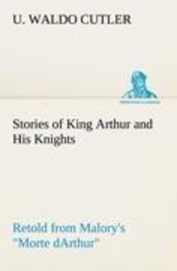 """Stories of King Arthur and His Knights Retold from Malory's """"Mor"""