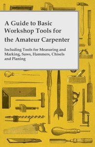 A Guide to Basic Workshop Tools for the Amateur Carpenter - Incl