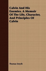 Calvin And His Enemies. A Memoir Of The Life, Character, And Pri