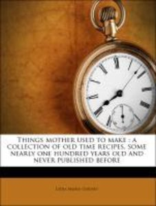 Things mother used to make : a collection of old time recipes, s