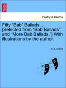 "Fifty ""Bab"" Ballads ... [Selected from ""Bab Ballads"" and ""More B"