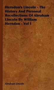 Herndon's Lincoln - The History And Personal Recollections Of Ab