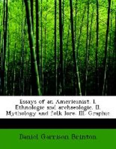 Essays of an Americanist. I. Ethnologic and archaeologic. II. My
